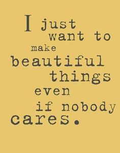 """I just want to make beautiful things even if nobody cares."""