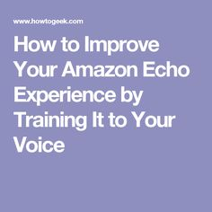 How to Improve Your Amazon Echo Experience by Training It to Your Voice