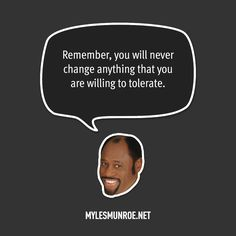"Myles Munroe Quote # 011      ""Remember, you will never change anything that you are willing to     tolerate.""  — Myles Munroe"