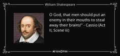 O God, that men should put an enemy in their mouths to steal away their brains!--Othello