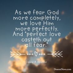 "David A. Bednar: ""As we fear God more completely, we love Him more perfectly. And 'perfect love casteth out all fear.' ""  