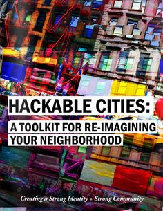 Hackable Cities: a tookit for re-imagining your neighborhood