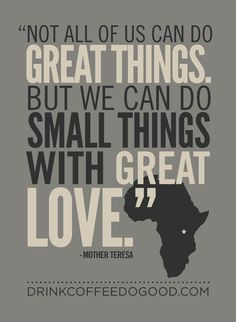 """Not all of us can do great things. But we can do small things with great love."" Mother Teresa"