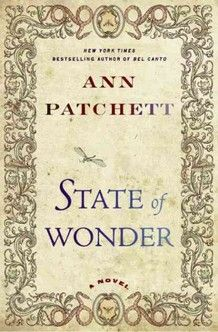 State of Wonder by Ann Patchett: A researcher at a pharmaceutical company, Marina Singh must step out of her comfort zone when she is sent into the heart of the Amazonian delta to check on a field team that has been silent for two years--a dangerous assignment that forces Marina to confront the ghosts of her past.