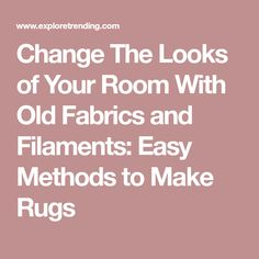 Change The Looks of Your Room With Old Fabrics and Filaments: Easy Methods to Make Rugs