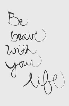 Be brave with your life!