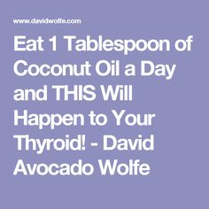 Eat 1 Tablespoon of Coconut Oil a Day and THIS Will Happen to Your Thyroid! - David Avocado Wolfe
