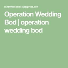 Operation Wedding Bod | operation wedding bod