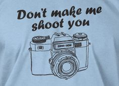 Don't Make Me Shoot You Photography Screen Printed by IceCreamTees, $14.99