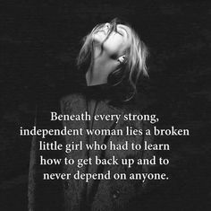 Beneath every strong independent woman lies a broken little girl who had to learn how to get back up and to never depend on anyone.