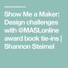 Show Me a Maker: Design challenges with @MASLonline award book tie-ins   Shannon Steimel