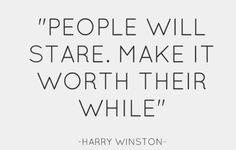 """People Will Stare.  Make it worth their while"" - Harry Winston #fashion #quote"