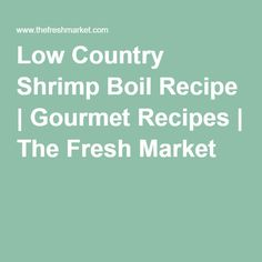 Low Country Shrimp Boil Recipe | Gourmet Recipes | The Fresh Market