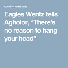 "Eagles Wentz tells Agholor, ""There's no reason to hang your head"""