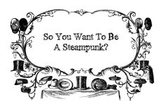 Steam Ingenious: So You Want to Be a Steampunk?
