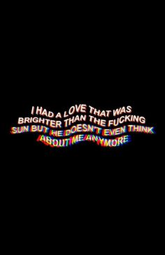 I had a love that was brighter than the fucking sun but he doesn't even think about me anymore. Mood Quotes, Life Quotes, Missing Him Quotes, I Miss You Quotes For Him, Frases Lgbt, Trippy Quotes, Rite De Passage, Grunge Quotes, Tumblr Quotes