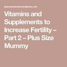 Vitamins and Supplements to Increase Fertility – Part 2 – Plus Size Mummy