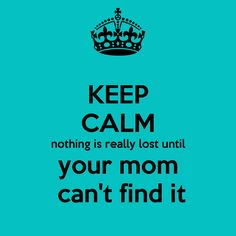 Keep calm - nothing is really lost until your mom can't find it.  HAHA! this was so true growing up.  My mom could find anything we lost!! @Valletta Coblentz