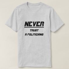Never trust a politicians T-Shirt Never trust a politicians, you never known they will do. You can customise this t-shirt to give it you own unique look, you can change the text font and colour, t-shirt type and add more text or change text.