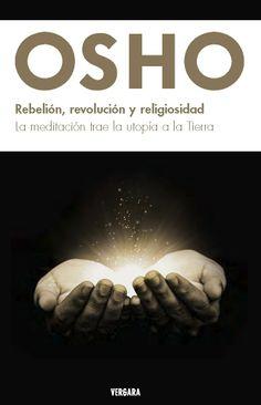 Osho. REBELIÓN, REVOLUCIÓN Y RELGIOSIDAD. La meditación trae la utopía a la Tierra. Ediciones B. México. Enero 2012.
