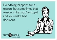 Everything happens for a reason, but sometimes that reason is that you're stupid and you make bad decisions.