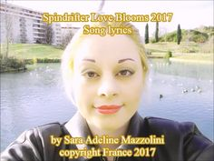 Spindrifter Love Blooms 2017 Song Lyrics by Sara Adeline Mazzolini 2016-2017 Tell me when the day begins in sunshine I want to sunbask on the golden sand I am looking for my best friend Tell me when the day ends in darkness. Refrain I want you to hold me in your arms You want me to hold you in my arms Tell me where you want to go Tell me if it is too early now I wish we could live together in the brightly-lit place forever Love shines in your soul and body You are the one and o...