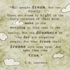 All peoplel dream, but not equally. Those who dream by night in the dusty recesses of their mind, wake int he morning to find that was vanity.  But the dreamers of the day are dangerous people, for they dream their dreams with open eyes and make them come true. DH Lawrence