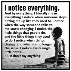 I notice everything. And by everything, I literally mean everything. I notice when someone stops hitting me up like they used to. I notice when the way someone talks to me starts changing. I notice the little things that people do, and the little things they used to do. I notice when things change, and when it's no longer the same. I notice every single little detail. I just don't say anything.