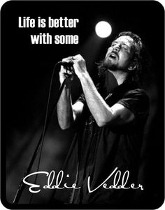 Your damn right! I'm so glad after years of chasing them I got to see him in concert-Eddie vedder