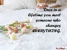 Once in a lifetime, you meet someone who changes everything. Marriage Anniversary, Meeting Someone, Once In A Lifetime, Online Gifts, Quotes, Quotations, Quote, Shut Up Quotes, Wedding Anniversary
