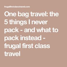 One bag travel: the 5 things I never pack - and what to pack instead - frugal first class travel