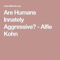 Are Humans Innately Aggressive? - Alfie Kohn