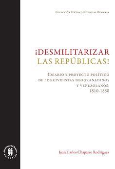 Desmilitarizar las repúblicas. Proyecto político de los civilistas neogranadinos y venezolanos, 1810-1858