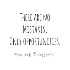 Tina Fey quotes.  No mistakes.  Only opportunities.