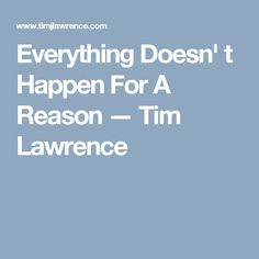 Everything Doesn' t Happen For A Reason — Tim Lawrence
