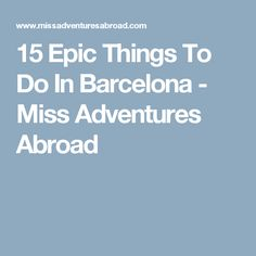15 Epic Things To Do In Barcelona - Miss Adventures Abroad