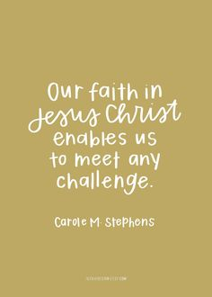 Our faith in Jeusus Christ enables us to meet any challenge. Carole M. Stephens. September 2016
