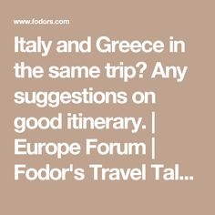 Italy and Greece in the same trip? Any suggestions on good itinerary. | Europe Forum | Fodor's Travel Talk Forums