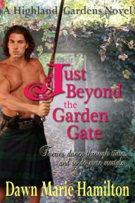 Just Beyond the Garden Gate By Dawn Marie Hamilton - From a RWA Golden Heart finalist: Unknowingly caught up in magical mischief, Laurie is pulled back in time to 16th-century Scotland — and into the arms of clan chief Patrick. Will they find a passion for the ages?
