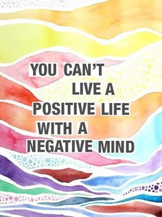 You can't live a positve life with a negative mind.