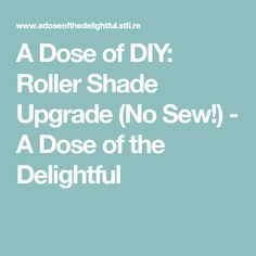 A Dose of DIY: Roller Shade Upgrade (No Sew!) - A Dose of the Delightful