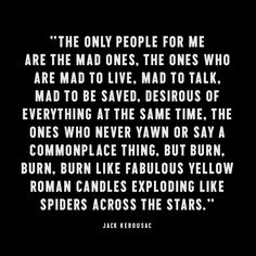 """""""The only people for me are the mad ones..."""" -Jack Kerouac, On The Road"""