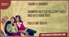 Taking a shower.     Shampoo bottle falls off shelf and hits your foot.     Feels like death.