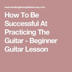 How To Be Successful At Practicing The Guitar - Beginner Guitar Lesson
