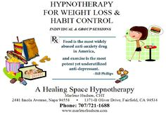 A Healing Space Hypnotherapy with Marlene Hudson, CHT is happy to announce Individual and Group Sessions for Weight Loss and Habit Control by appointment at both locations: 2441 Imola Avenue, Napa; and 1371-B Oliver Road, Fairfield. Call 707/721-1688 to inquire! www.marlenehudson.com