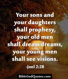 Your sons and your daughters shall prophesy, your old men shall dream dreams, your young men shall see visions. -Joel 2:28