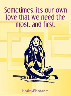 Positive Quote: Sometimes, it's our own love that we need the most, and first. www.HealthyPlace.com