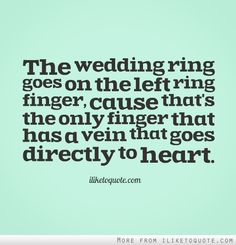 The wedding ring goes on the left ring finger, cause that's the only finger that has a vein that goes directly to heart.