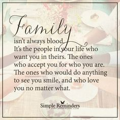 Real family Family isn't always blood. It's the people in your life who want you in theirs. The ones who accept you for who you are. The ones who would do anything to see you smile, and who love you no matter what. — Unknown Author