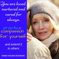 You are loved, nurtured, and cared for always. Practice compassion for yourself and extend it to others.  Wind Haven Shaman
